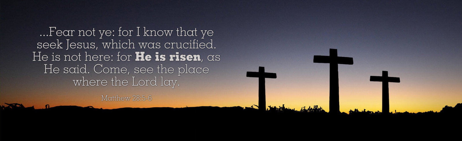 Fear not ye for I know that ye seek Jesus, which was crucified. He is not here: for He is risen, as He said. Come, see the place where the Lord lay. Matthew 28 5-6
